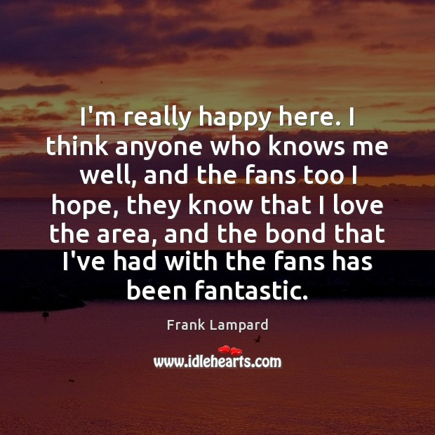 I'm really happy here. I think anyone who knows me well, and Frank Lampard Picture Quote