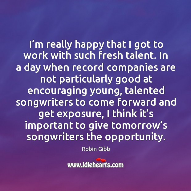I'm really happy that I got to work with such fresh talent. In a day when record Robin Gibb Picture Quote