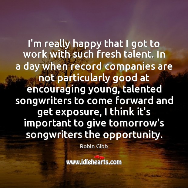 I'm really happy that I got to work with such fresh talent. Robin Gibb Picture Quote