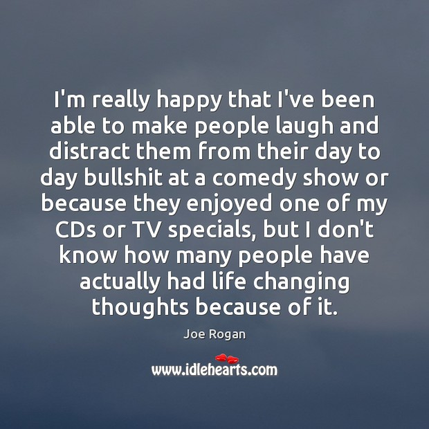 Joe Rogan Picture Quote image saying: I'm really happy that I've been able to make people laugh and