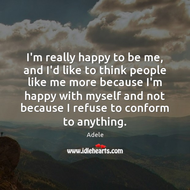I'm really happy to be me, and I'd like to think people Adele Picture Quote