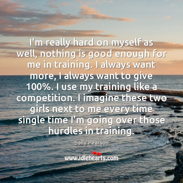 I'm really hard on myself as well, nothing is good enough for Sally Pearson Picture Quote