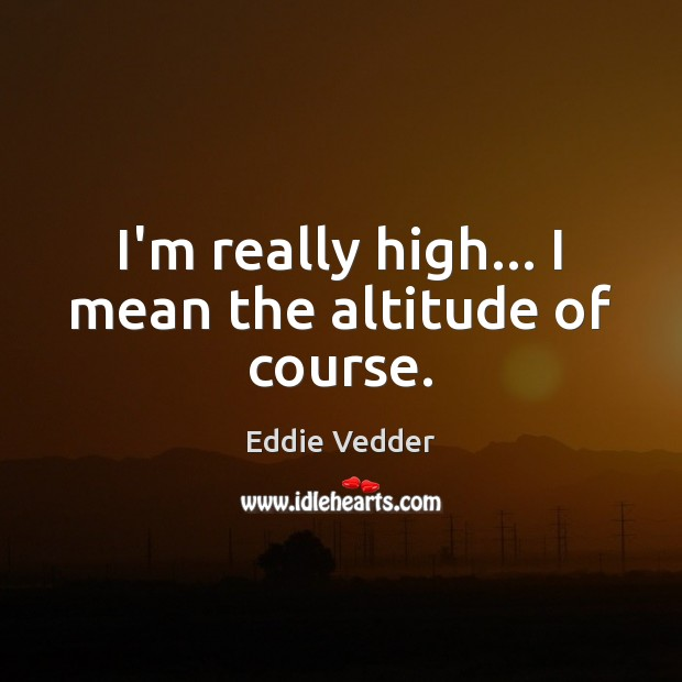 Image, I'm really high… I mean the altitude of course.