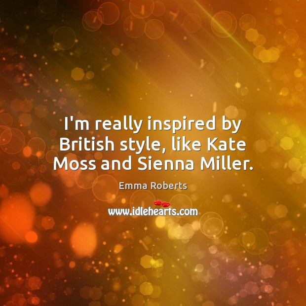 I'm really inspired by British style, like Kate Moss and Sienna Miller. Emma Roberts Picture Quote