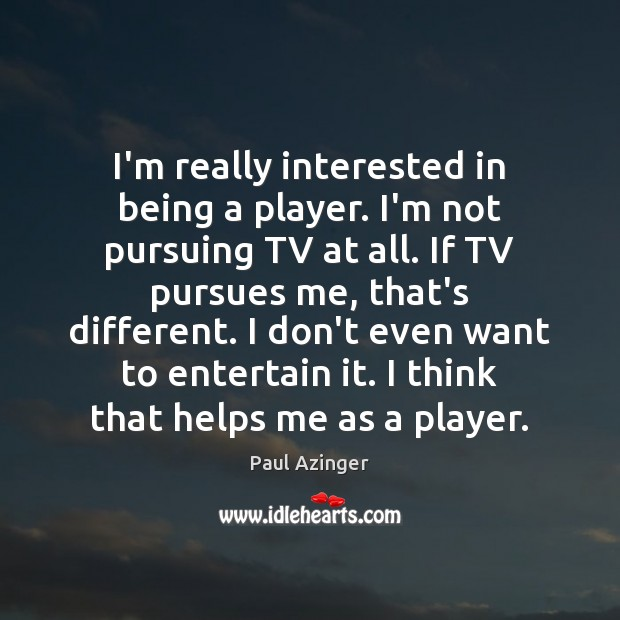 I'm really interested in being a player. I'm not pursuing TV at Image