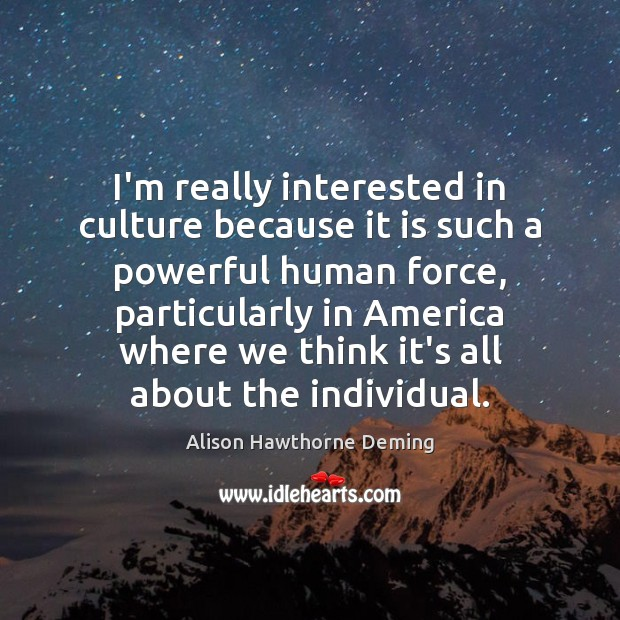 I'm really interested in culture because it is such a powerful human Alison Hawthorne Deming Picture Quote