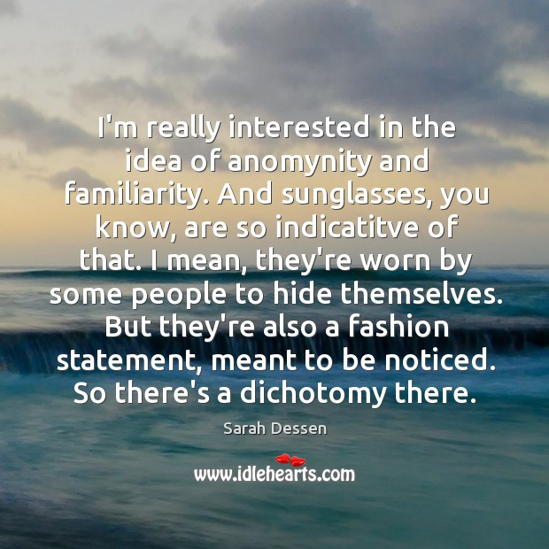 I'm really interested in the idea of anomynity and familiarity. And sunglasses, Image