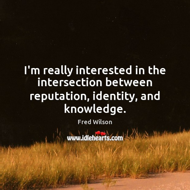 I'm really interested in the intersection between reputation, identity, and knowledge. Fred Wilson Picture Quote