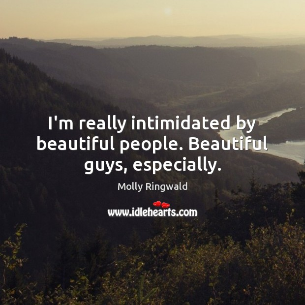I'm really intimidated by beautiful people. Beautiful guys, especially. Image