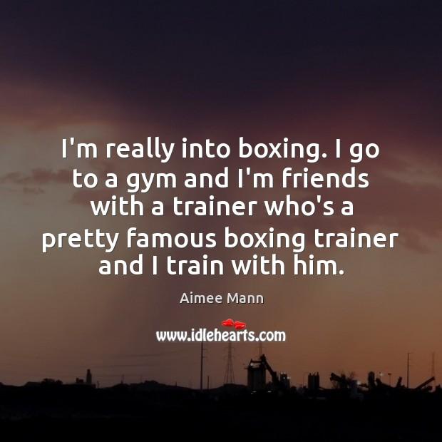 I'm really into boxing. I go to a gym and I'm friends Image