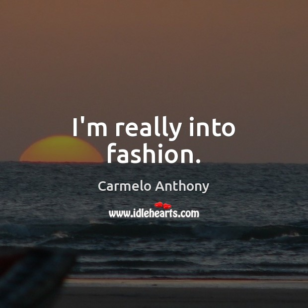 I'm really into fashion. Carmelo Anthony Picture Quote