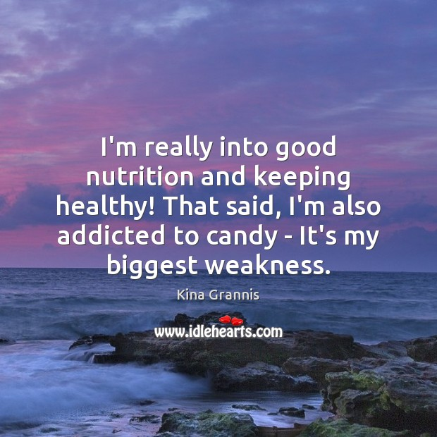 I'm really into good nutrition and keeping healthy! That said, I'm also Kina Grannis Picture Quote