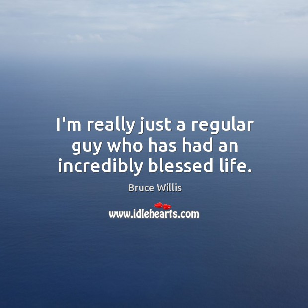I'm really just a regular guy who has had an incredibly blessed life. Bruce Willis Picture Quote