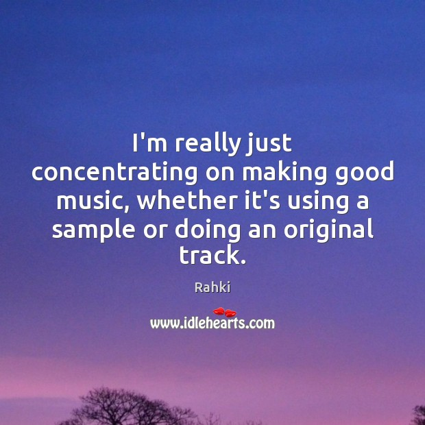 I'm really just concentrating on making good music, whether it's using a Image
