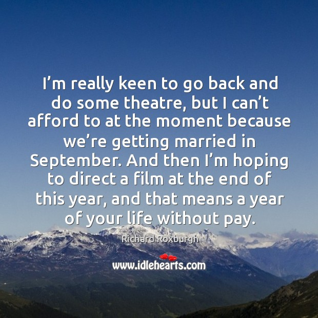 Image, I'm really keen to go back and do some theatre, but I can't afford to at the moment because