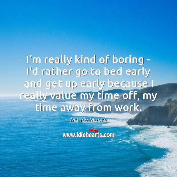 I'm really kind of boring – I'd rather go to bed early Mandy Moore Picture Quote