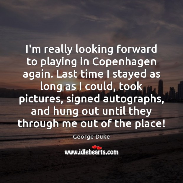 I'm really looking forward to playing in Copenhagen again. Last time I George Duke Picture Quote