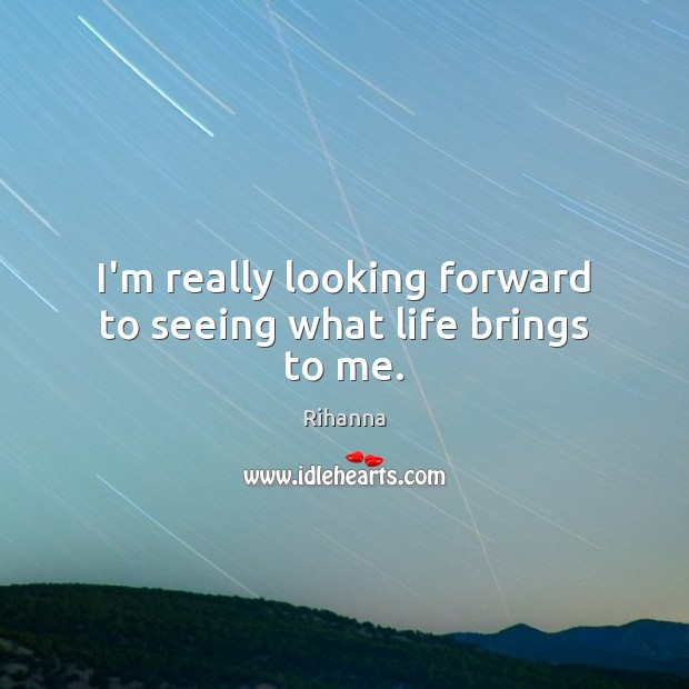 Image, I'm really looking forward to seeing what life brings to me.