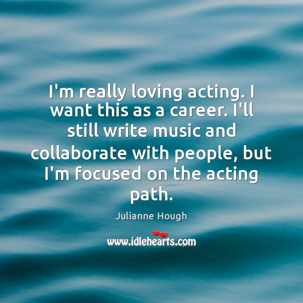 I'm really loving acting. I want this as a career. I'll still Julianne Hough Picture Quote