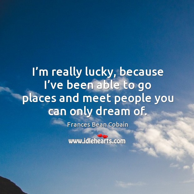 I'm really lucky, because I've been able to go places and meet people you can only dream of. Image