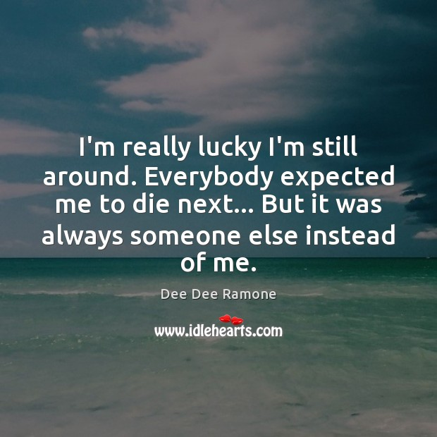 I'm really lucky I'm still around. Everybody expected me to die next… Dee Dee Ramone Picture Quote