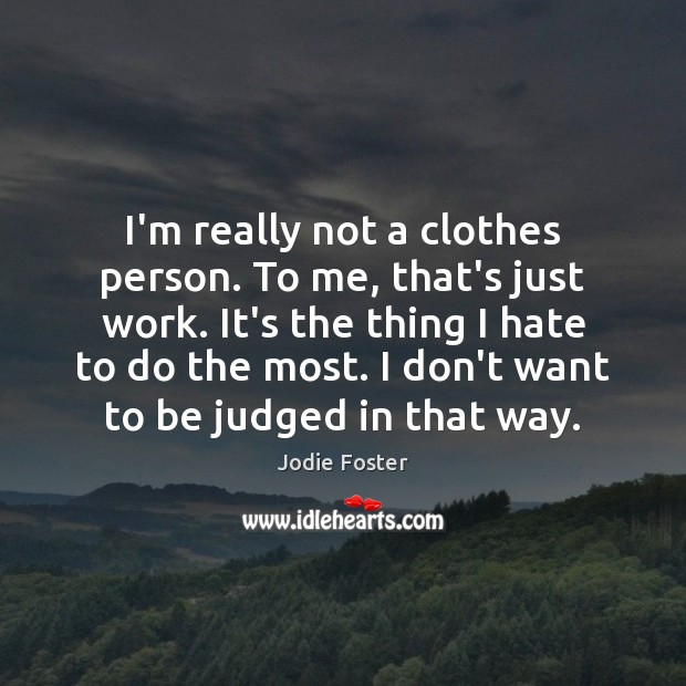 I'm really not a clothes person. To me, that's just work. It's Jodie Foster Picture Quote