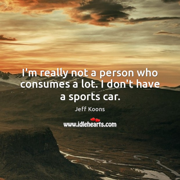 I'm really not a person who consumes a lot. I don't have a sports car. Sports Quotes Image