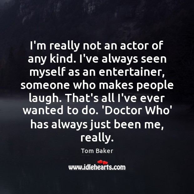 I'm really not an actor of any kind. I've always seen myself Tom Baker Picture Quote