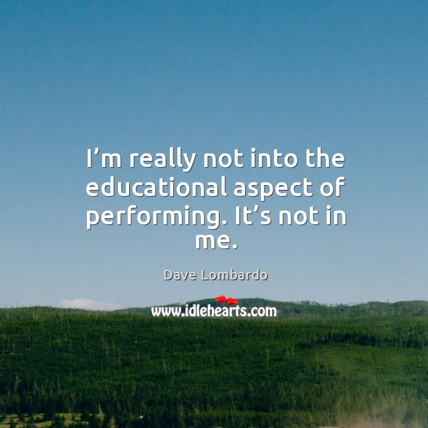 I'm really not into the educational aspect of performing. It's not in me. Image