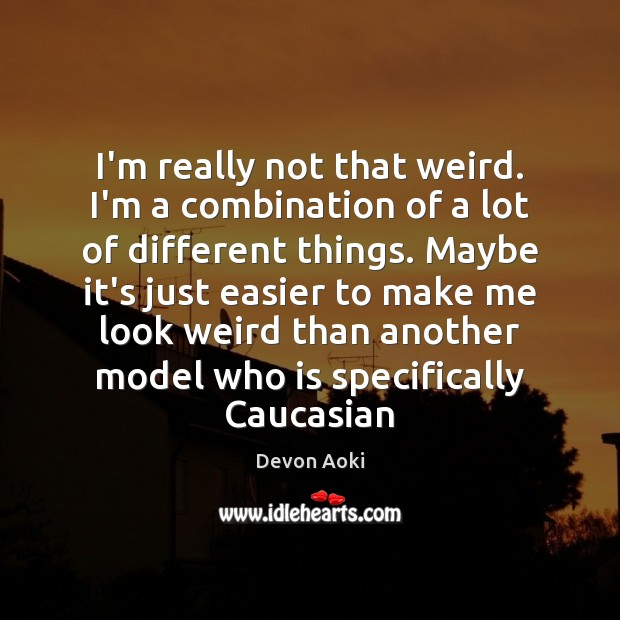 I'm really not that weird. I'm a combination of a lot of Image
