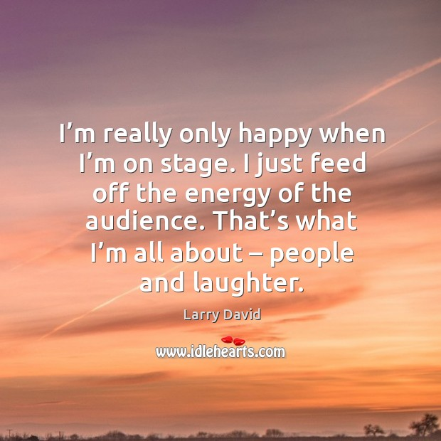I'm really only happy when I'm on stage. I just feed off the energy of the audience. Image