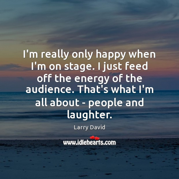 I'm really only happy when I'm on stage. I just feed off Image