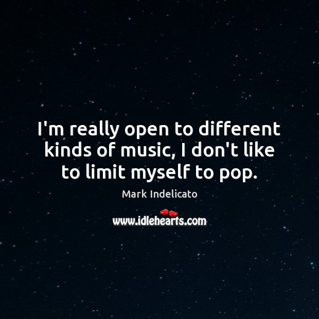 I'm really open to different kinds of music, I don't like to limit myself to pop. Image