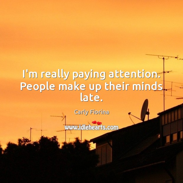 I'm really paying attention. People make up their minds late. Carly Fiorina Picture Quote