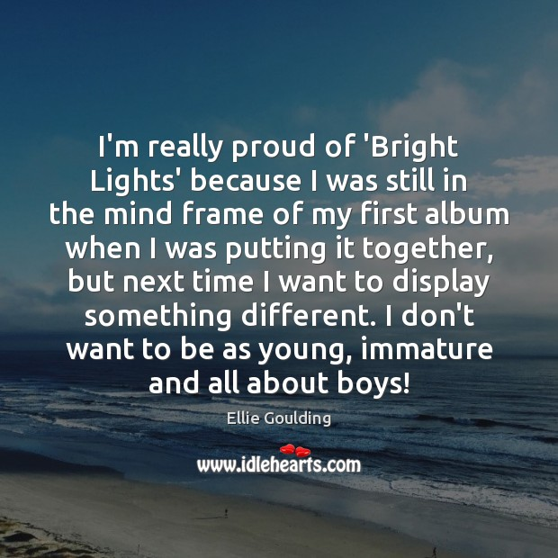 I'm really proud of 'Bright Lights' because I was still in the Ellie Goulding Picture Quote