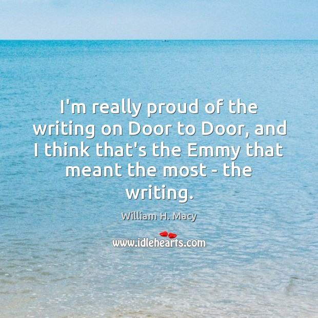 William H. Macy Picture Quote image saying: I'm really proud of the writing on Door to Door, and I