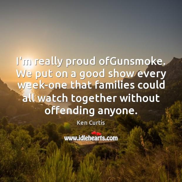Image, I'm really proud ofGunsmoke. We put on a good show every week-one
