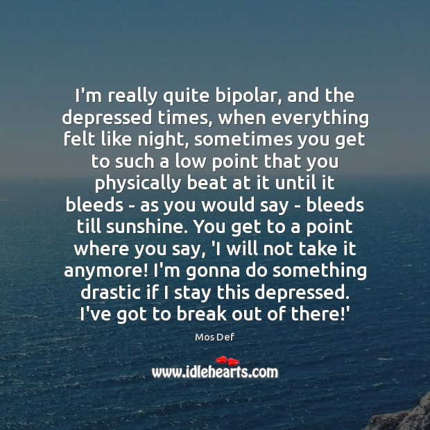 I'm really quite bipolar, and the depressed times, when everything felt like Mos Def Picture Quote