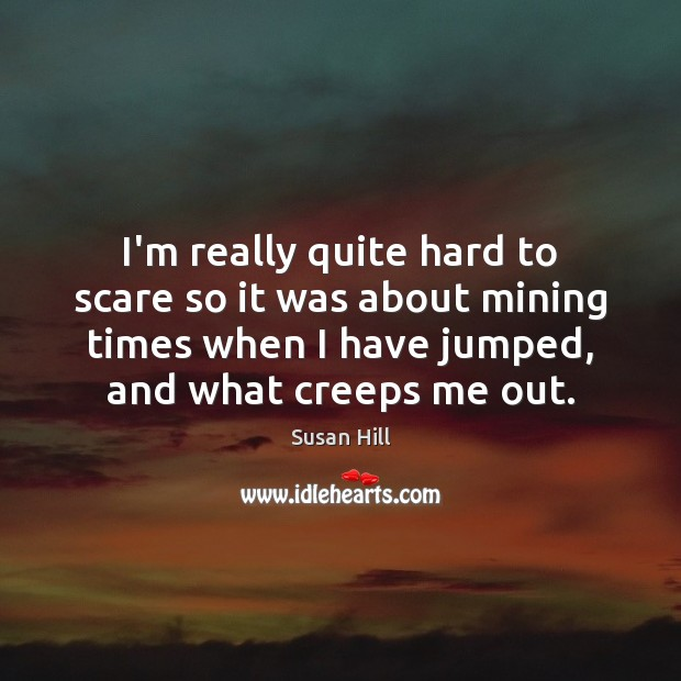 I'm really quite hard to scare so it was about mining times Susan Hill Picture Quote