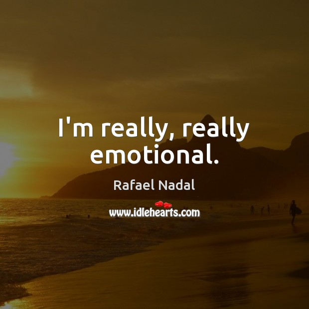 I'm really, really emotional. Rafael Nadal Picture Quote