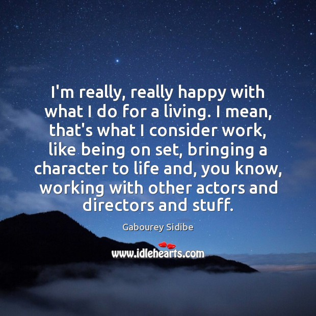 I'm really, really happy with what I do for a living. I Gabourey Sidibe Picture Quote