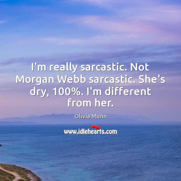 I'm really sarcastic. Not Morgan Webb sarcastic. She's dry, 100%. I'm different from her. Sarcastic Quotes Image