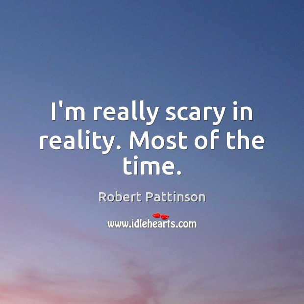 I'm really scary in reality. Most of the time. Robert Pattinson Picture Quote