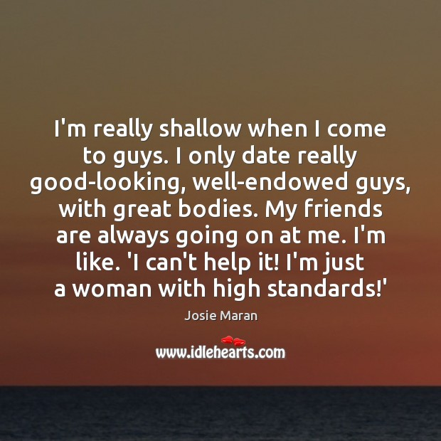 Image about I'm really shallow when I come to guys. I only date really