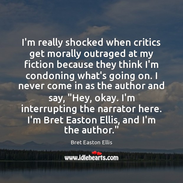 I'm really shocked when critics get morally outraged at my fiction because Bret Easton Ellis Picture Quote