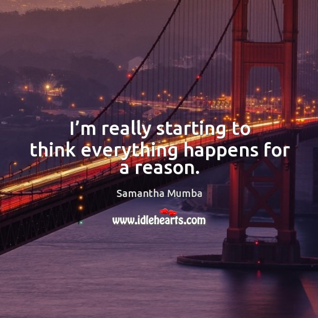 I'm really starting to think everything happens for a reason. Samantha Mumba Picture Quote