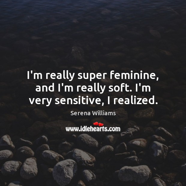 I'm really super feminine, and I'm really soft. I'm very sensitive, I realized. Serena Williams Picture Quote