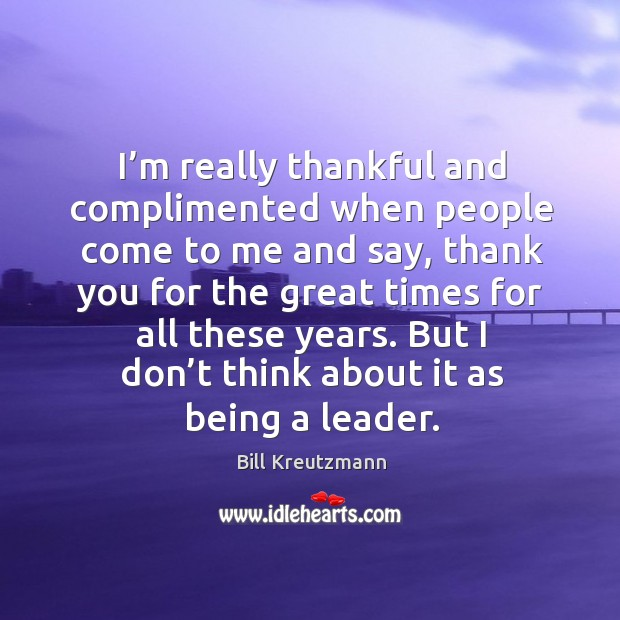 I'm really thankful and complimented when people come to me and say, thank you Bill Kreutzmann Picture Quote