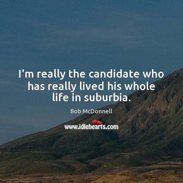 Image, I'm really the candidate who has really lived his whole life in suburbia.