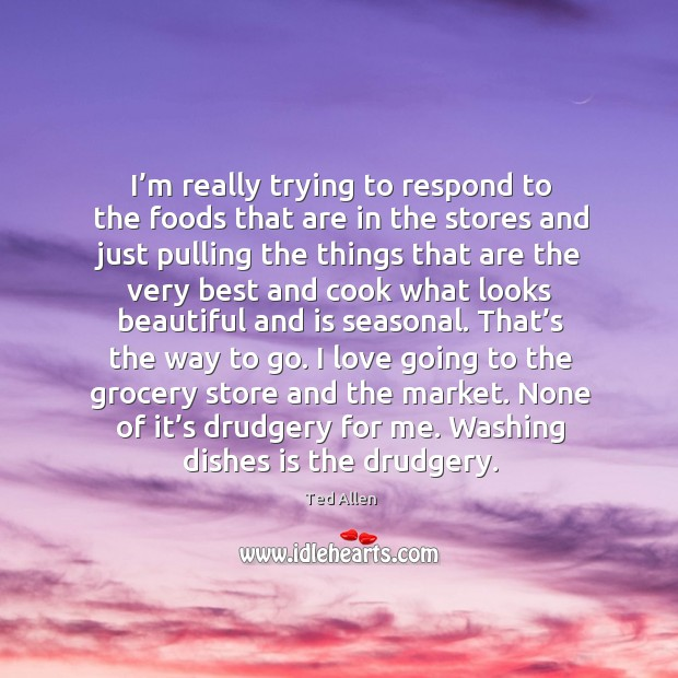 I'm really trying to respond to the foods that are in the stores and just pulling. Ted Allen Picture Quote